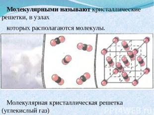 Молекулярными называют кристаллические решетки, в узлах которых располагаются мо