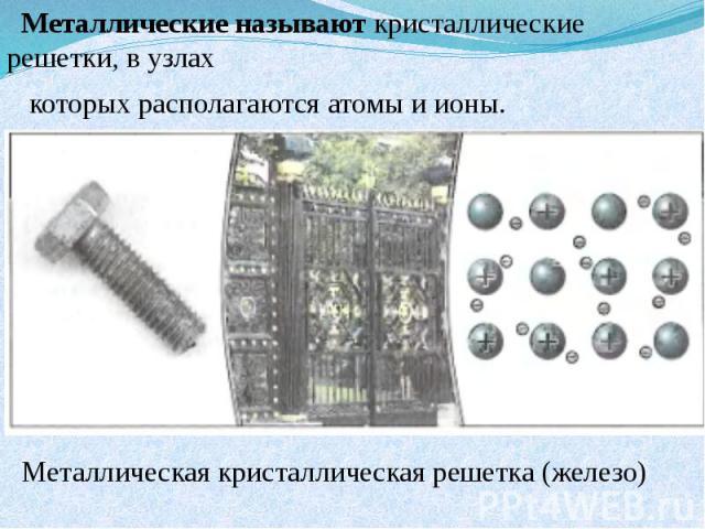 Металлические называют кристаллические решетки, в узлах которых располагаются атомы и ионы. Металлическая кристаллическая решетка (железо)