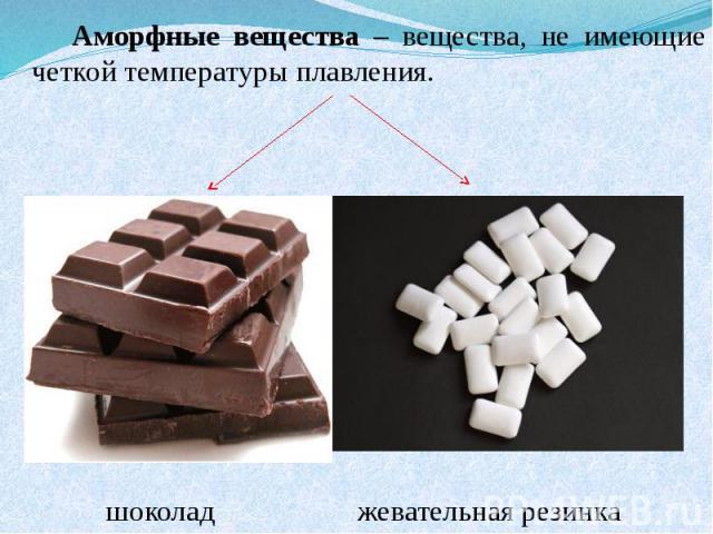 Аморфные вещества – вещества, не имеющие четкой температуры плавления. шоколад жевательная резинка