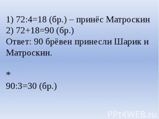 1) 72:4=18 (бр.) – принёс Матроскин2) 72+18=90 (бр.)Ответ: 90 брёвен принесли Ша