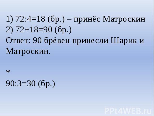 1) 72:4=18 (бр.) – принёс Матроскин2) 72+18=90 (бр.)Ответ: 90 брёвен принесли Шарик и Матроскин.* 90:3=30 (бр.)