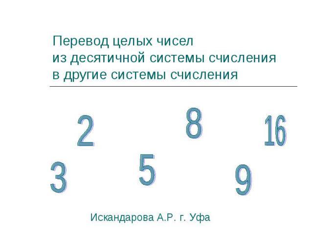 Перевод целых чиселиз десятичной системы счисленияв другие системы счисленияИскандарова