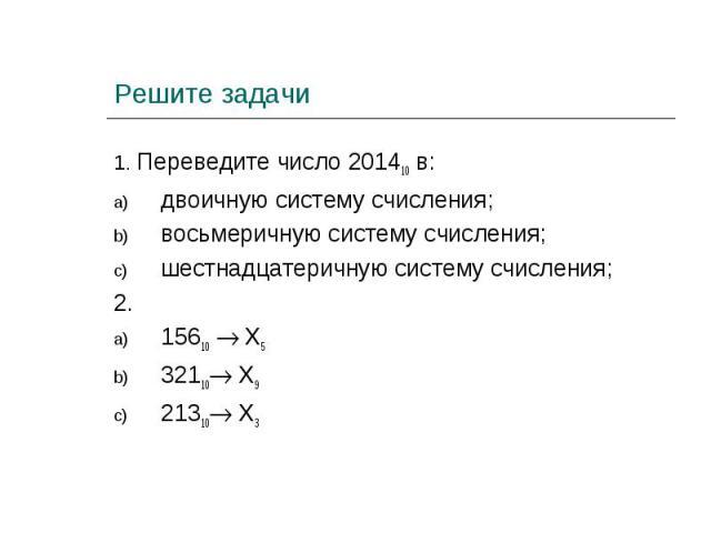 1. Переведите число 201410 в:двоичную систему счисления;восьмеричную систему счисления;шестнадцатеричную систему счисления;2. 15610 Х532110 Х921310 Х3