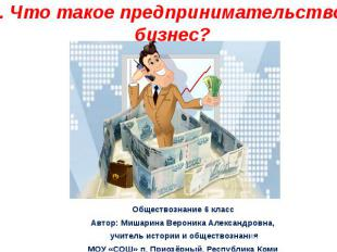 Что такое предпринимательство и бизнес? Обществознание 6 класс Автор: Мишарина В