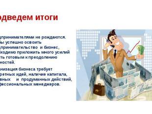 Предпринимателями не рождаются. Чтобы успешно освоить предпринимательство и биз