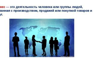 Бизнес— это деятельность человека или группы людей, связанная с производством,