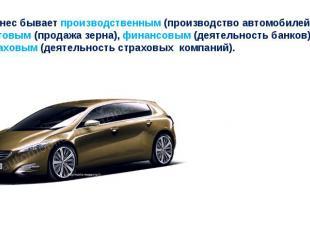 Бизнес бывает производственным (производство автомобилей), торговым (продажа зер