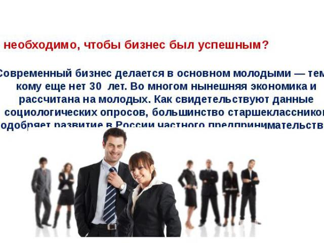 Что необходимо, чтобы бизнес был успешным?Современный бизнес делается в основном молодыми — теми, кому еще нет 30 лет. Во многом нынешняя экономика и рассчитана на молодых. Как свидетельствуют данные социологических опросов, большинство старшекласс…