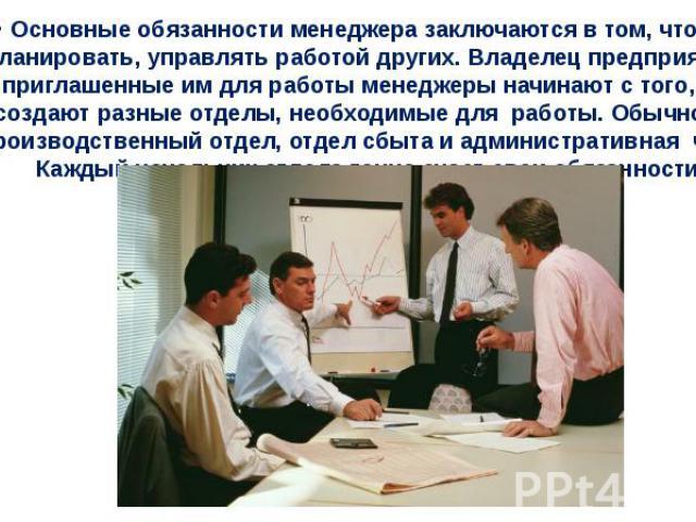 Основные обязанности менеджера заключаются в том, чтобы планировать, управлять работой других. Владелец предприятия и приглашенные им для работы менеджеры начинают с того, что создают разные отделы, необходимые для работы. Обычно это производственн…
