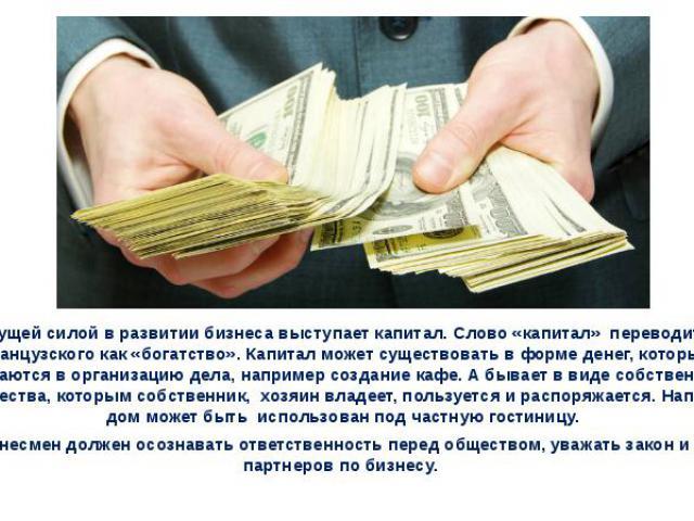 Движущей силой в развитии бизнеса выступает капитал. Слово «капитал» переводится с французского как «богатство». Капитал может существовать в форме денег, которые вкладываются в организацию дела, например создание кафе. А бывает в виде собственност…