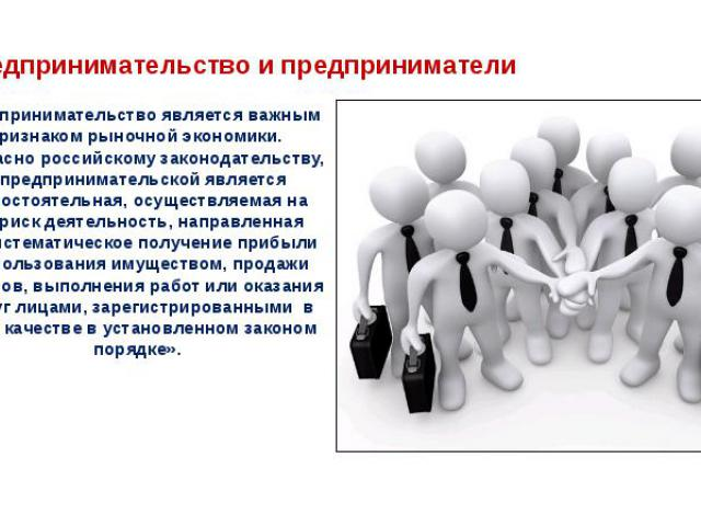 Предпринимательство является важным признаком рыночнойэкономики. Согласно российскому законодательству, «предпринимательской является самостоятельная, осуществляемая на свой риск деятельность, направленная на систематическое получение прибыли …