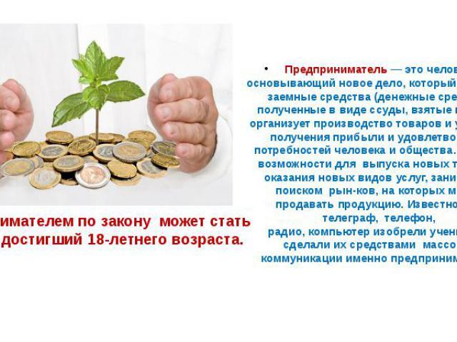 Предпринимателем по закону может стать человек, достигший 18-летнего возраста.Предприниматель— это человек, основывающий новое дело, который на свои и заемные средства (денежные средства, полученные в виде ссуды, взятые взаймы) организует производ…