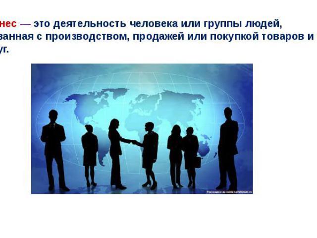 Бизнес— это деятельность человека или группы людей, связанная с производством, продажей или покупкой товаров и услуг.