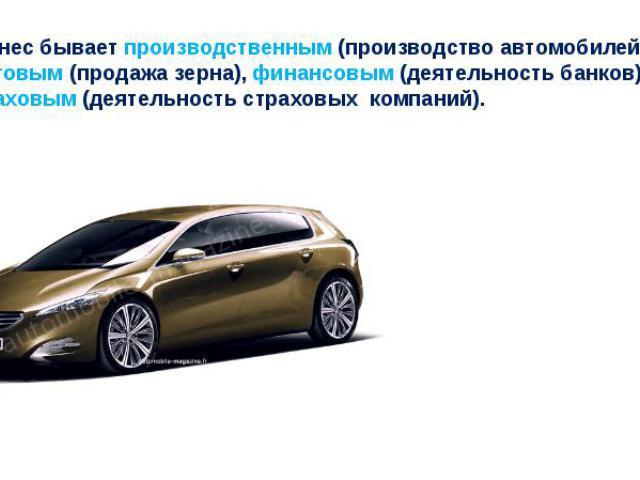 Бизнес бывает производственным (производство автомобилей), торговым (продажа зерна), финансовым (деятельность банков), страховым (деятельность страховых компаний).