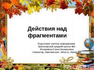 Действия над фрагментами Подготовил учитель информатики Красноярской средней шко