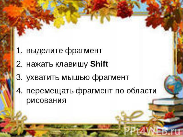 выделите фрагментвыделите фрагментнажать клавишу Shift ухватить мышью фрагментперемещать фрагмент по области рисования