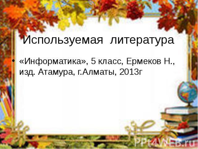 Используемая литература «Информатика», 5 класс, Ермеков Н., изд. Атамура, г.Алматы, 2013г