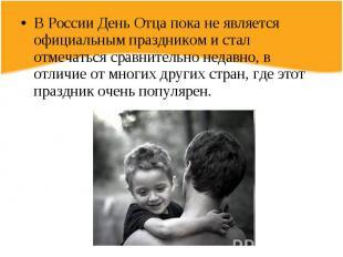 В России День Отца пока не является официальным праздником и стал отмечаться сра