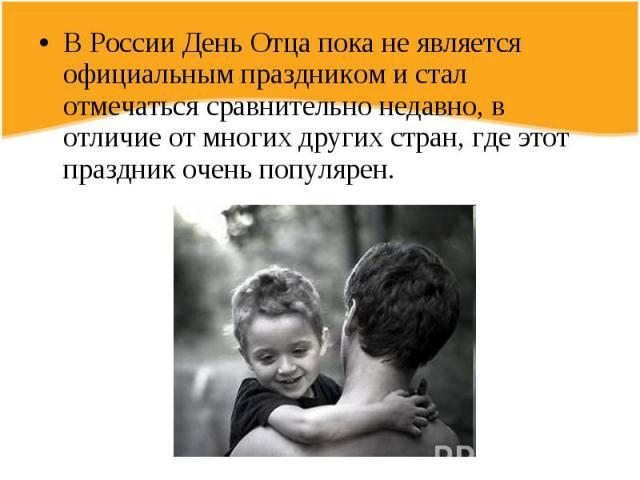 В России День Отца пока не является официальным праздником и стал отмечаться сравнительно недавно, в отличие от многих других стран, где этот праздник очень популярен.