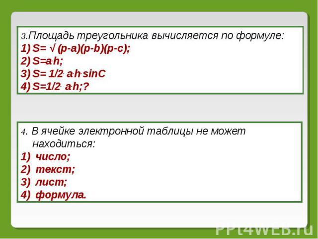 3.Площадь треугольника вычисляется по формуле: S= √ (p-a)(p-b)(p-c);S=a.h;S= 1/2. a.h.sinCS=1/2. a.h;? 4. В ячейке электронной таблицы не может находиться: число; текст; лист; формула.