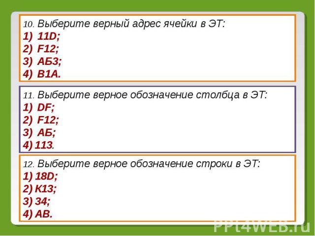 10. Выберите верный адрес ячейки в ЭТ: 11D; F12; АБ3; В1А.11. Выберите верное обозначение столбца в ЭТ: DF; F12; АБ;113. 12. Выберите верное обозначение строки в ЭТ: 18D; К13; 34; АВ.