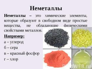 НеметаллыНеметаллы – это химические элементы, которые образуют в свободном виде