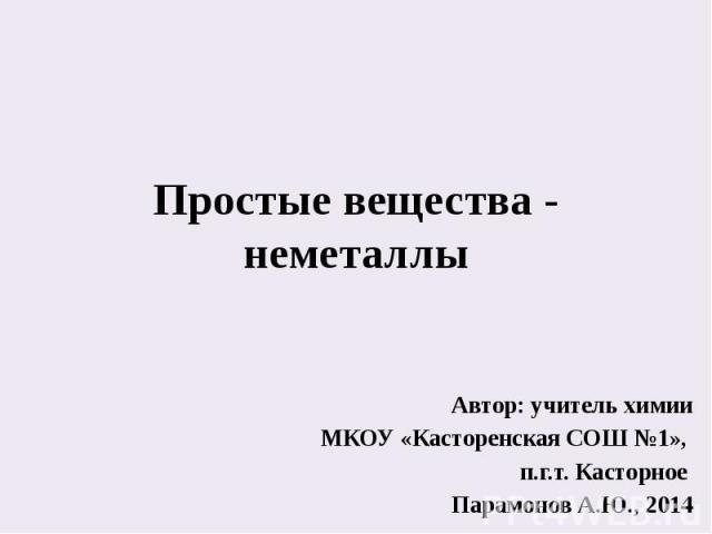 Простые вещества - неметаллы Автор: учитель химии МКОУ «Касторенская СОШ №1», п.г.т. Касторное Парамонов А.Ю., 2014