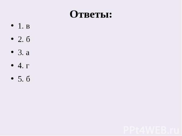 Ответы:1. в2. б3. а4. г 5. б