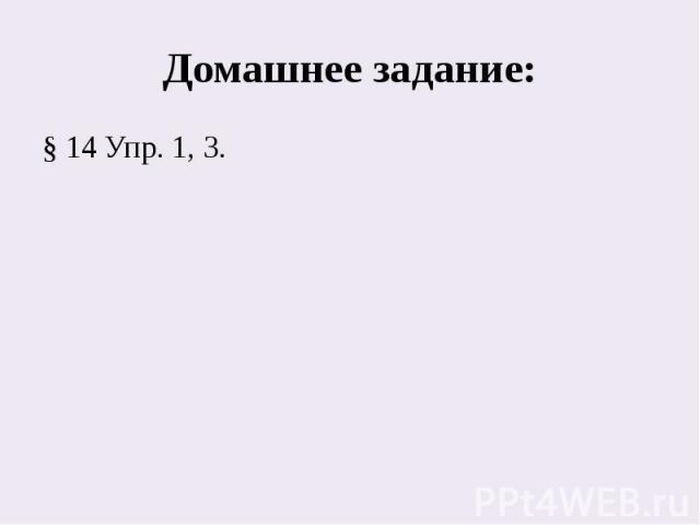 Домашнее задание:§ 14 Упр. 1, 3.