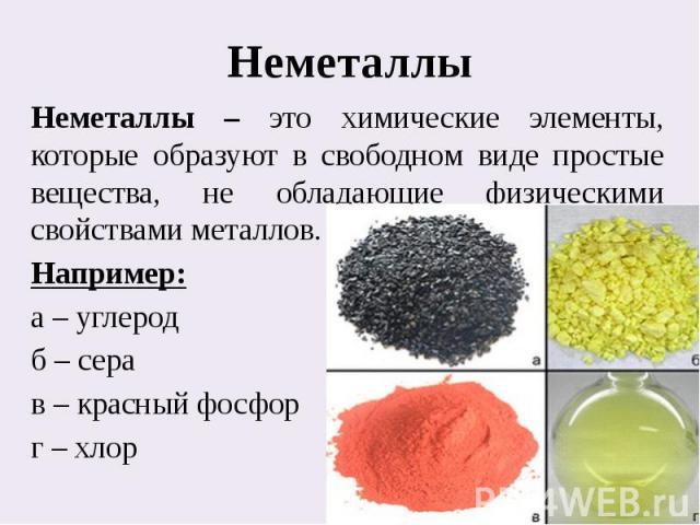 НеметаллыНеметаллы – это химические элементы, которые образуют в свободном виде простые вещества, не обладающие физическими свойствами металлов.Например:а – углеродб – серав – красный фосфорг – хлор