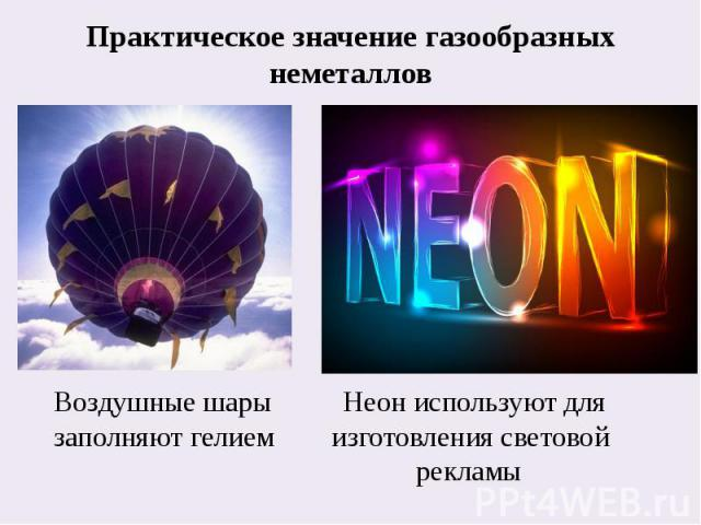 Практическое значение газообразных неметаллов Воздушные шары Неон используют для заполняют гелием изготовления световой рекламы