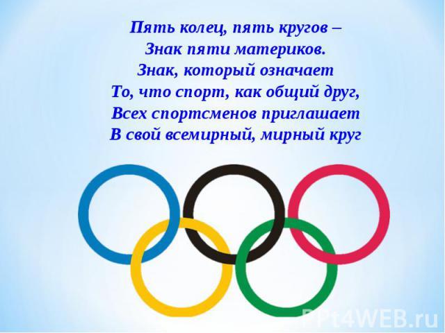 Пять колец, пять кругов –Знак пяти материков.Знак, который означаетТо, что спорт, как общий друг,Всех спортсменов приглашаетВ свой всемирный, мирный круг