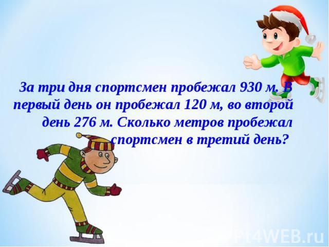 За три дня спортсмен пробежал 930 м. В первый день он пробежал 120 м, во второй день 276 м. Сколько метров пробежал спортсмен в третий день?