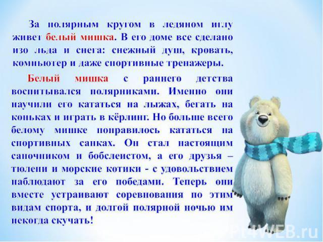 За полярным кругом в ледяном иглу живет белый мишка. В его доме все сделано изо льда и снега: снежный душ, кровать, компьютер и даже спортивные тренажеры.Белый мишка с раннего детства воспитывался полярниками. Именно они научили его кататься на лыжа…