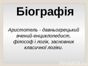 БіографіяАристотель - давньогрецький вчений-енциклопедист, філософ і логік, засн