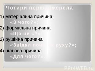 Чотири першоджерела1) матеріальна причина «З чого?»;2) формальна причина «Що це