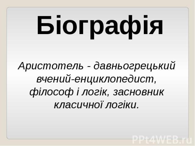 БіографіяАристотель - давньогрецький вчений-енциклопедист, філософ і логік, засновник класичної логіки.