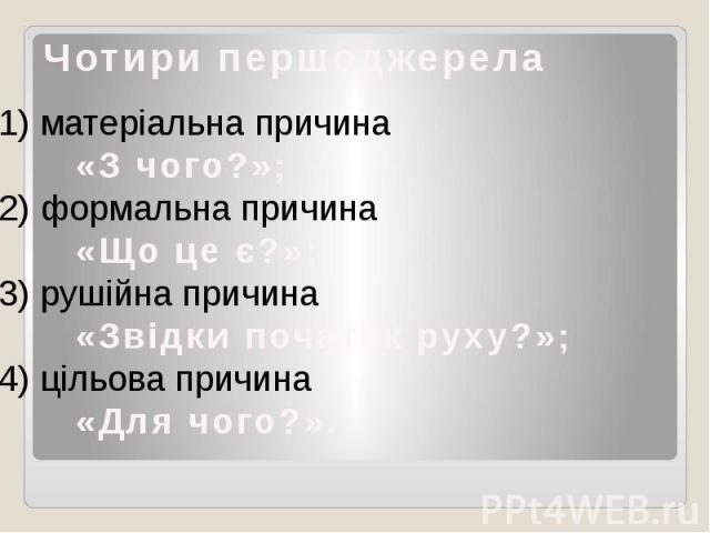Чотири першоджерела1) матеріальна причина «З чого?»;2) формальна причина «Що це є?»;3) рушійна причина «Звідки початок руху?»;4) цільова причина «Для чого?».