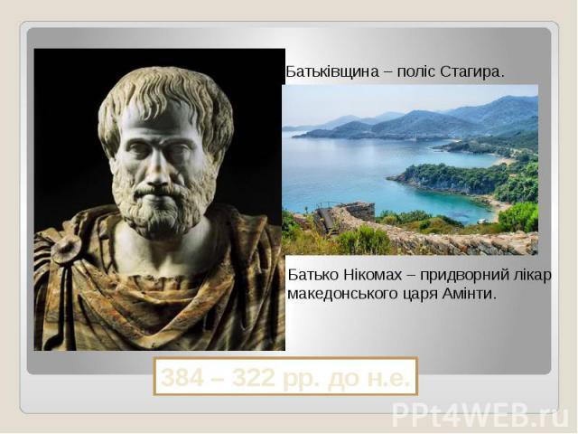 Батьківщина – поліс Стагира.Батько Нікомах – придворний лікар македонського царя Амінти.