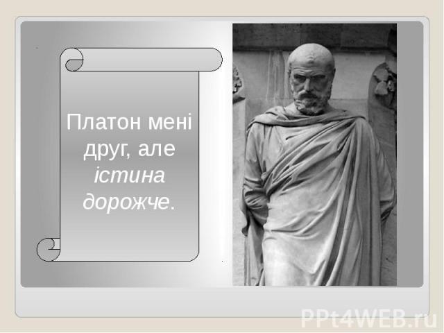 Платон мені друг, але істина дорожче.