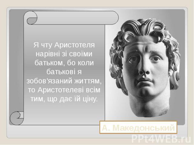 Я чту Аристотеля нарівні зі своїми батьком, бо коли батькові я зобов'язаний життям, то Аристотелеві всім тим, що дає їй ціну.