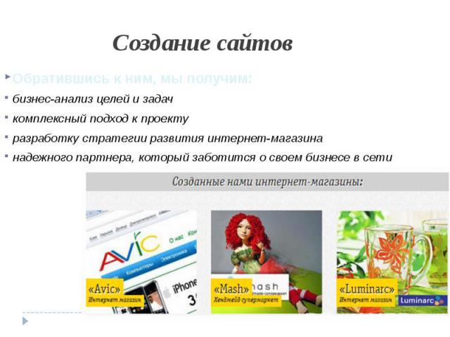 Создание сайтовОбратившись к ним, мы получим:бизнес-анализ целей и задачкомплексный подход к проектуразработку стратегии развития интернет-магазинанадежного партнера, который заботится о своем бизнесе в сети