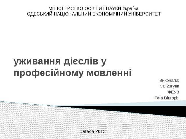 МІНІСТЕРСТВО ОСВІТИ І НАУКИ УкраїнаОДЕСЬКИЙ НАЦІОНАЛЬНИЙ ЕКОНОМІЧНИЙ УНІВЕРСИТЕТуживання дієслів у професійному мовленніВиконала:Ст. 23гупиФЕУВГога Вікторія