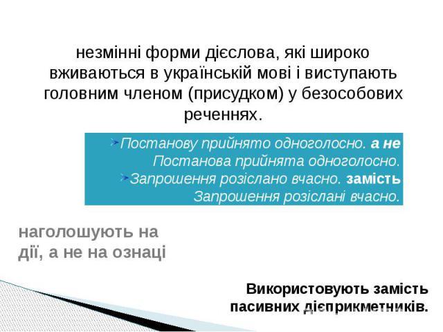 незмінні форми дієслова, які широко вживаються в українській мові і виступають головним членом (присудком) у безособових реченнях.Постанову прийнято одноголосно. а не Постанова прийнята одноголосно.Запрошення розіслано вчасно. замість Запрошення роз…