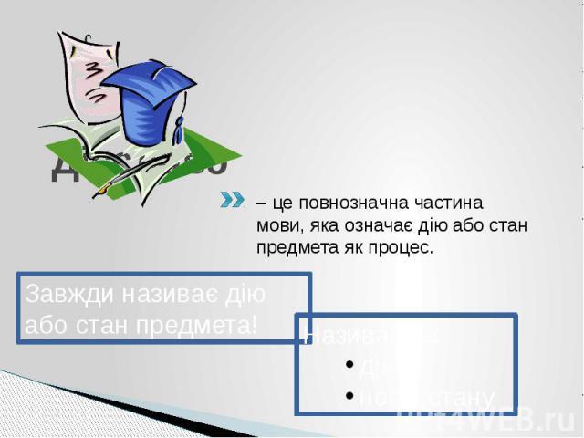 Дієслово– це повнозначна частина мови, яка означає дію або стан предмета як процес.