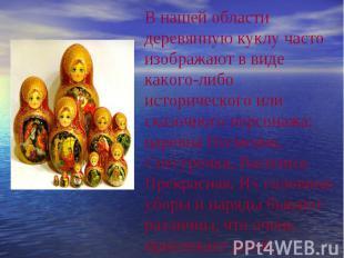 В нашей области деревянную куклу часто изображают в виде какого-либо историческо
