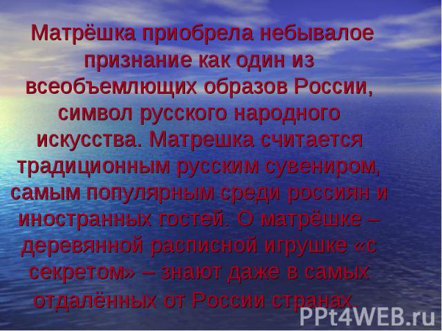 Матрёшка приобрела небывалое признание как один из всеобъемлющих образов России, символ русского народного искусства. Матрешка считается традиционным русским сувениром, самым популярным среди россиян и иностранных гостей. О матрёшке – деревянной рас…