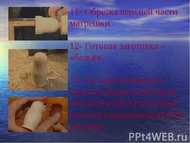 7- Выборка внутренней полости верхней части матрешки 8- Соединения нижней и верхней части матрешки9- Формирования наружной формы матрешки.10 Шлифования матрешки