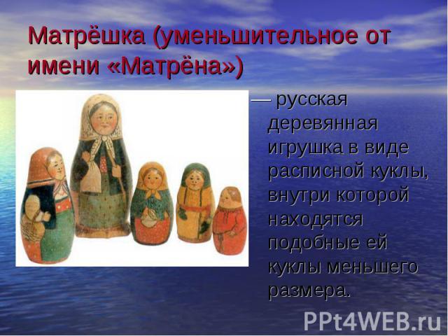 Матрёшка (уменьшительное от имени «Матрёна») — русская деревянная игрушка в виде расписной куклы, внутри которой находятся подобные ей куклы меньшего размера.