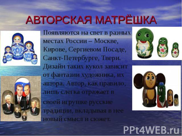Появляются на свет в разных местах России – Москве, Кирове, Сергиевом Посаде, Санкт-Петербурге, Твери. Дизайн таких кукол зависит от фантазии художника, их автора. Автор, как правило, лишь слегка отражает в своей игрушке русские традиции, вкладывая …